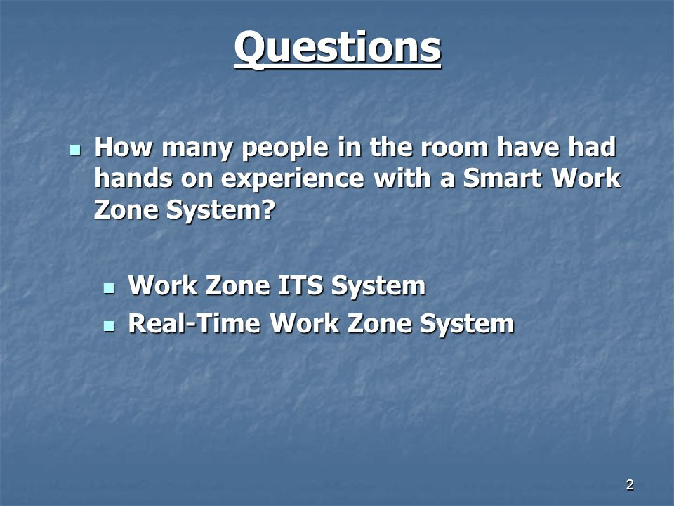 Questions How many people in the room have had hands on experience with a Smart Work Zone System Work Zone ITS System.