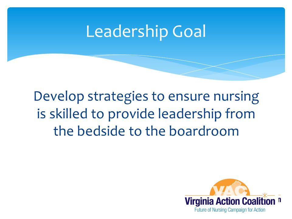 Leadership Goal Develop strategies to ensure nursing is skilled to provide leadership from the bedside to the boardroom.
