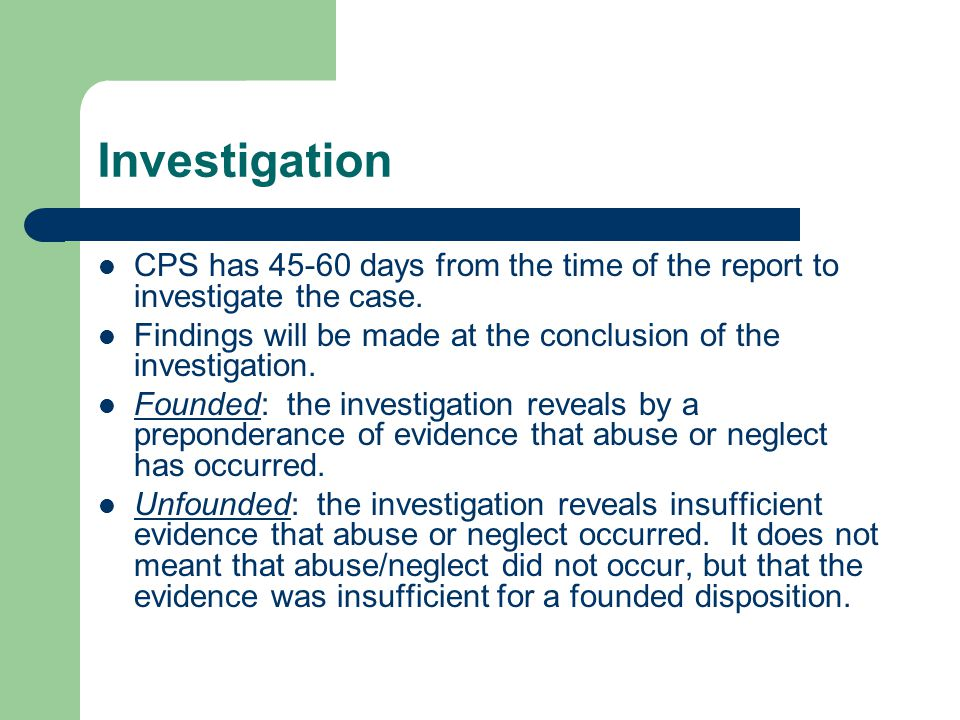 Investigation CPS has 45-60 days from the time of the report to investigate the case. Findings will be made at the conclusion of the investigation.