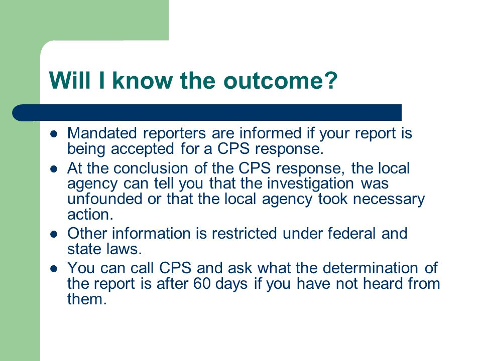 Will I know the outcome Mandated reporters are informed if your report is being accepted for a CPS response.