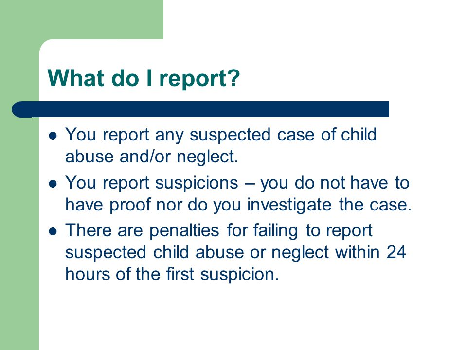 What do I report You report any suspected case of child abuse and/or neglect.