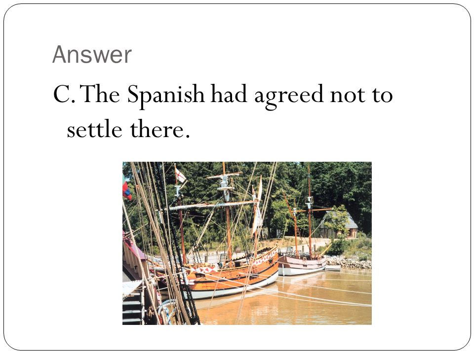 C. The Spanish had agreed not to settle there.