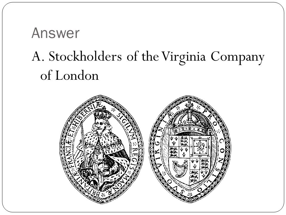 Answer A. Stockholders of the Virginia Company of London