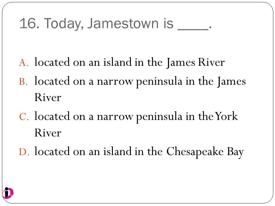 16. Today, Jamestown is ____.