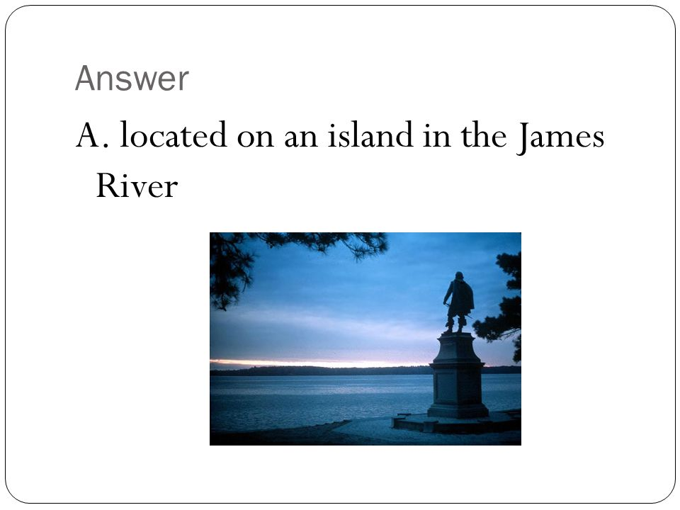 A. located on an island in the James River