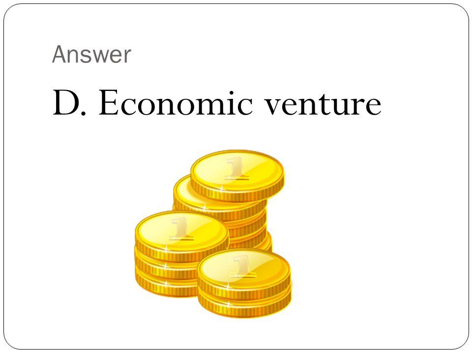Answer D. Economic venture