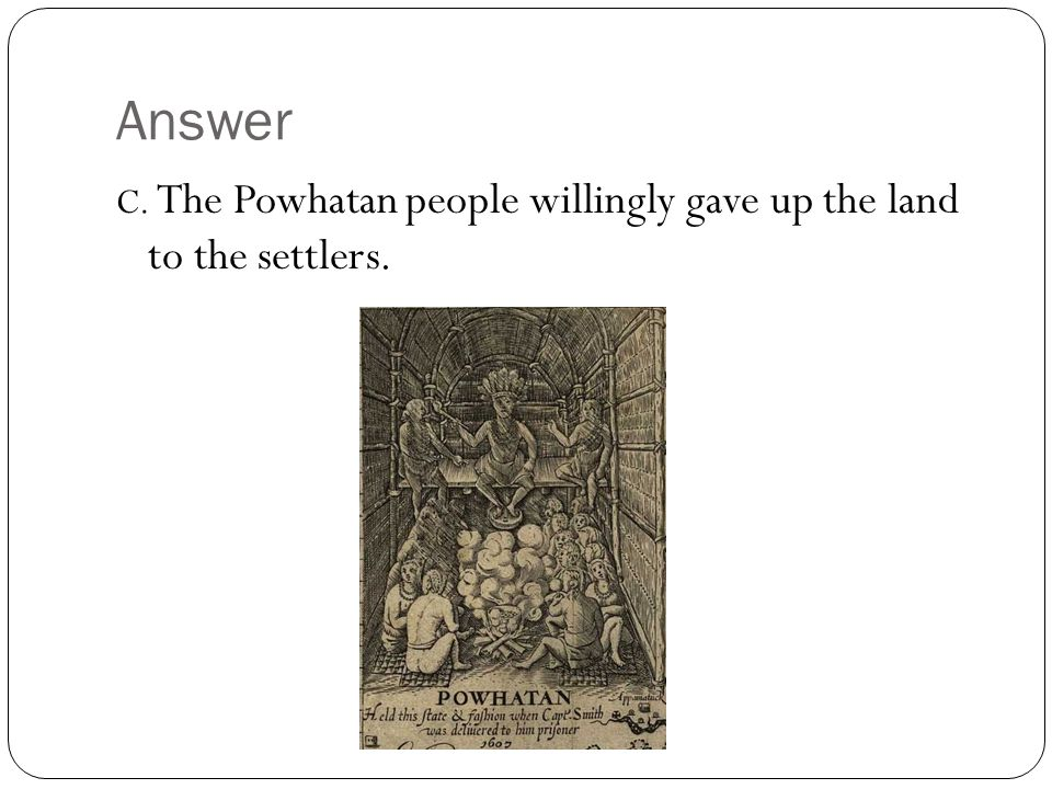 Answer C. The Powhatan people willingly gave up the land to the settlers.