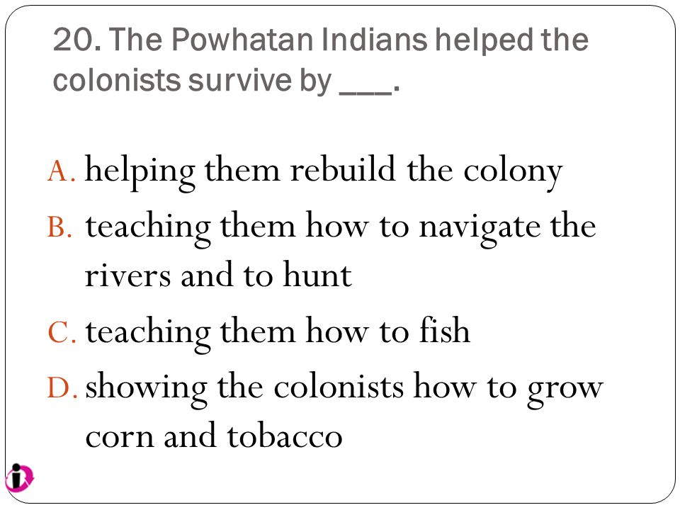 20. The Powhatan Indians helped the colonists survive by ___.