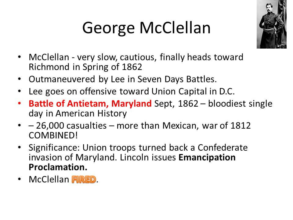 George McClellan McClellan - very slow, cautious, finally heads toward Richmond in Spring of 1862. Outmaneuvered by Lee in Seven Days Battles.