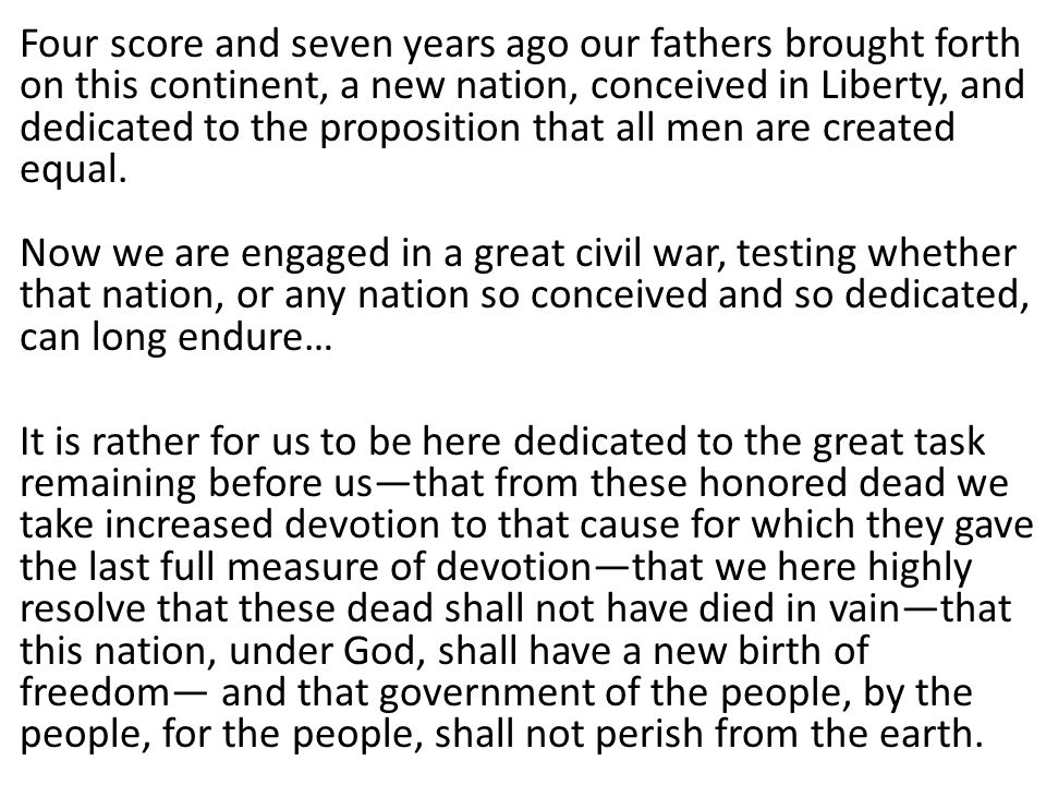 Four score and seven years ago our fathers brought forth on this continent, a new nation, conceived in Liberty, and dedicated to the proposition that all men are created equal.