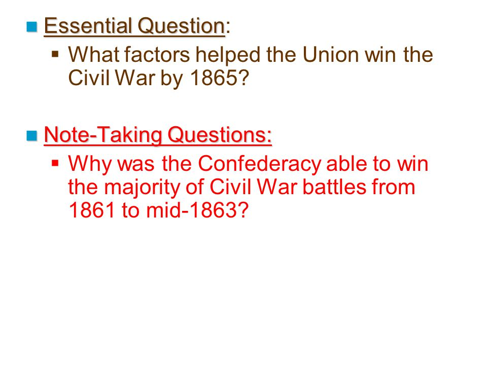 Essential Question: What factors helped the Union win the Civil War by 1865 Note-Taking Questions: