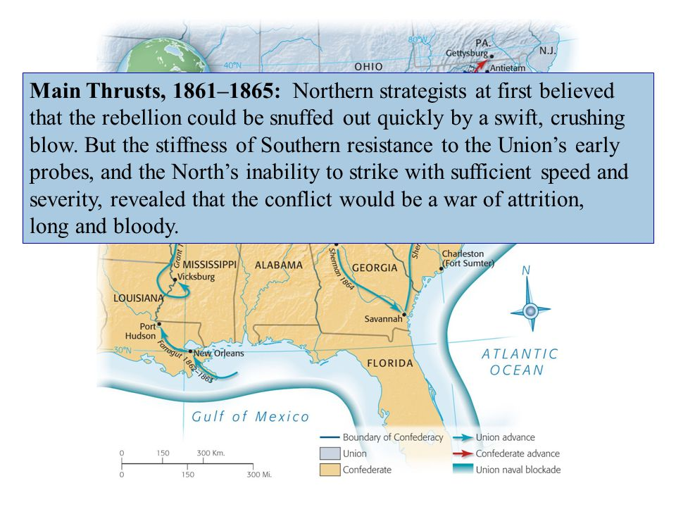 Main Thrusts, 1861–1865: Northern strategists at first believed that the rebellion could be snuffed out quickly by a swift, crushing blow. But the stiffness of Southern resistance to the Union's early probes, and the North's inability to strike with sufficient speed and severity, revealed that the conflict would be a war of attrition,
