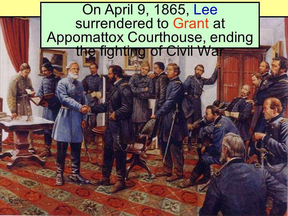 On April 9, 1865, Lee surrendered to Grant at Appomattox Courthouse, ending the fighting of Civil War