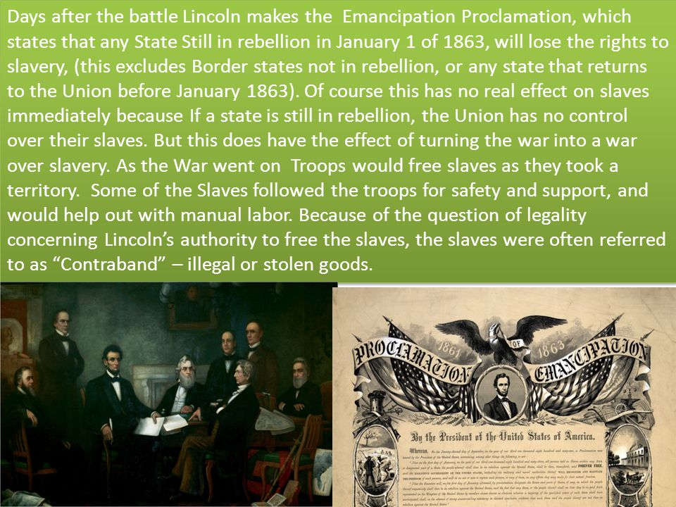 Days after the battle Lincoln makes the Emancipation Proclamation, which states that any State Still in rebellion in January 1 of 1863, will lose the rights to slavery, (this excludes Border states not in rebellion, or any state that returns to the Union before January 1863).