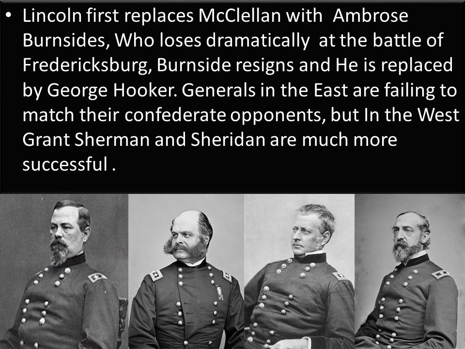 Lincoln first replaces McClellan with Ambrose Burnsides, Who loses dramatically at the battle of Fredericksburg, Burnside resigns and He is replaced by George Hooker.