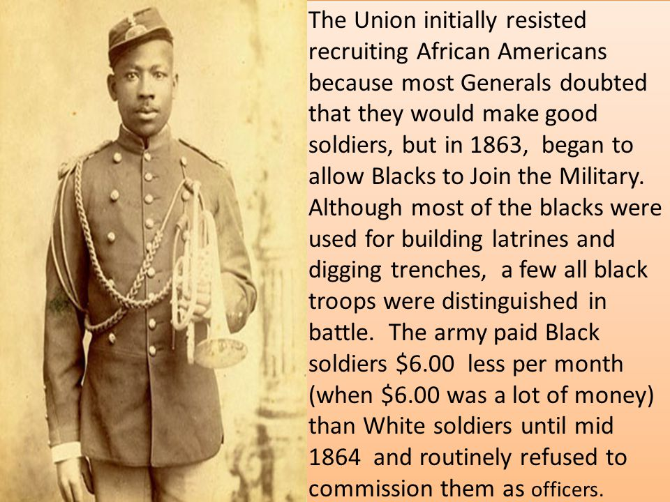 The Union initially resisted recruiting African Americans because most Generals doubted that they would make good soldiers, but in 1863, began to allow Blacks to Join the Military.