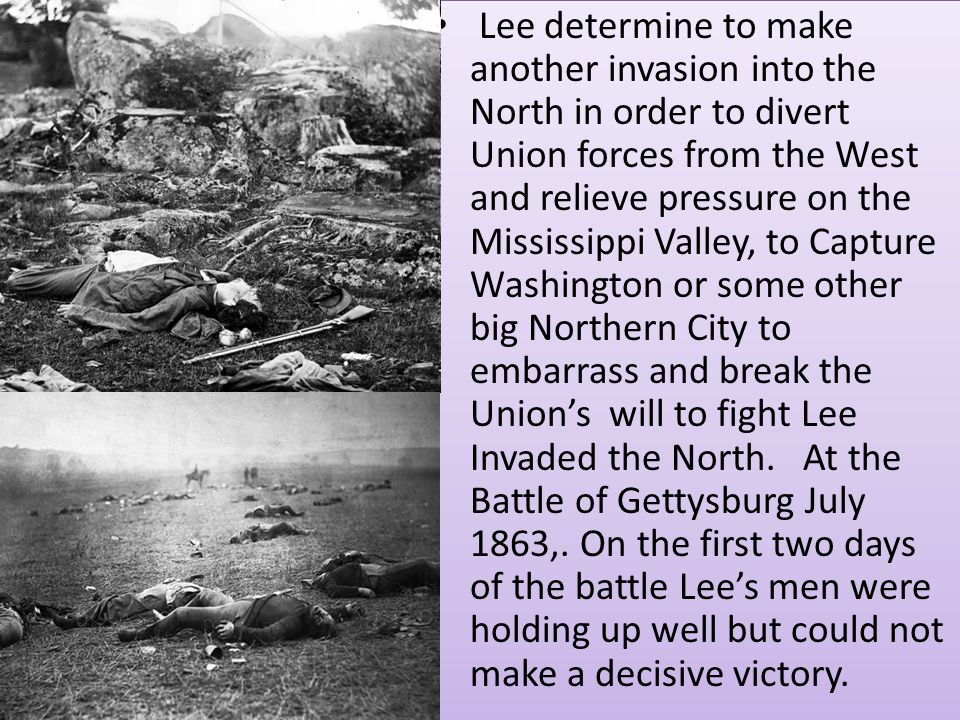 Lee determine to make another invasion into the North in order to divert Union forces from the West and relieve pressure on the Mississippi Valley, to Capture Washington or some other big Northern City to embarrass and break the Union's will to fight Lee Invaded the North.