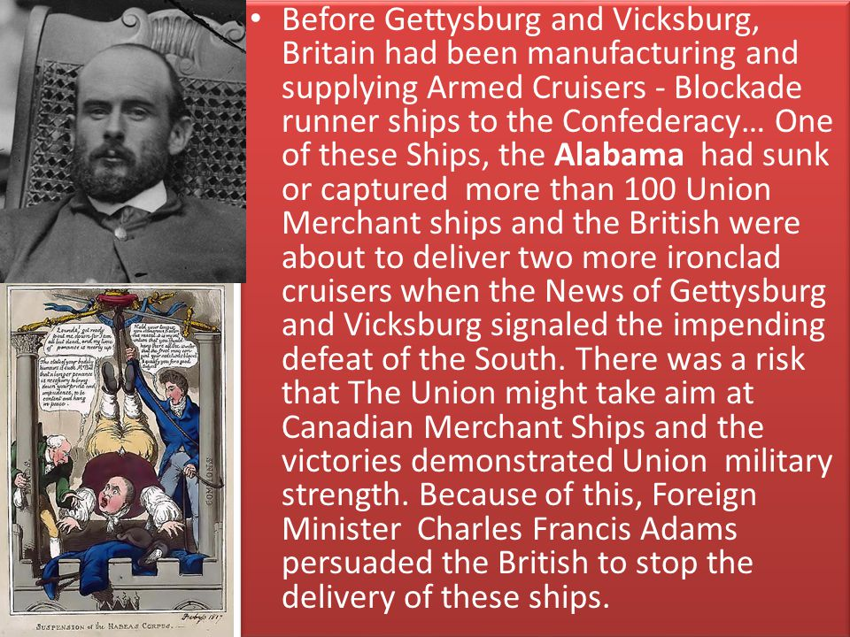 Before Gettysburg and Vicksburg, Britain had been manufacturing and supplying Armed Cruisers - Blockade runner ships to the Confederacy… One of these Ships, the Alabama had sunk or captured more than 100 Union Merchant ships and the British were about to deliver two more ironclad cruisers when the News of Gettysburg and Vicksburg signaled the impending defeat of the South.