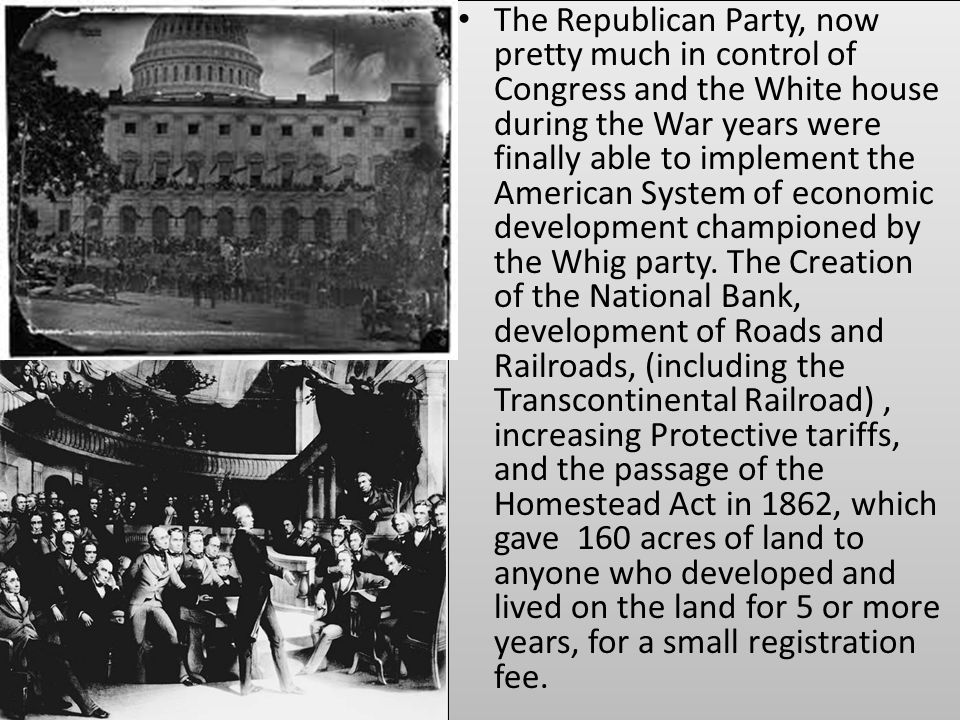 The Republican Party, now pretty much in control of Congress and the White house during the War years were finally able to implement the American System of economic development championed by the Whig party.