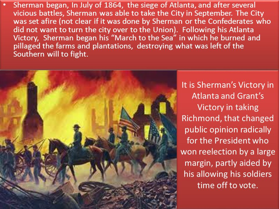 Sherman began, In July of 1864, the siege of Atlanta, and after several vicious battles, Sherman was able to take the City in September. The City was set afire (not clear if it was done by Sherman or the Confederates who did not want to turn the city over to the Union). Following his Atlanta Victory, Sherman began his March to the Sea in which he burned and pillaged the farms and plantations, destroying what was left of the Southern will to fight.