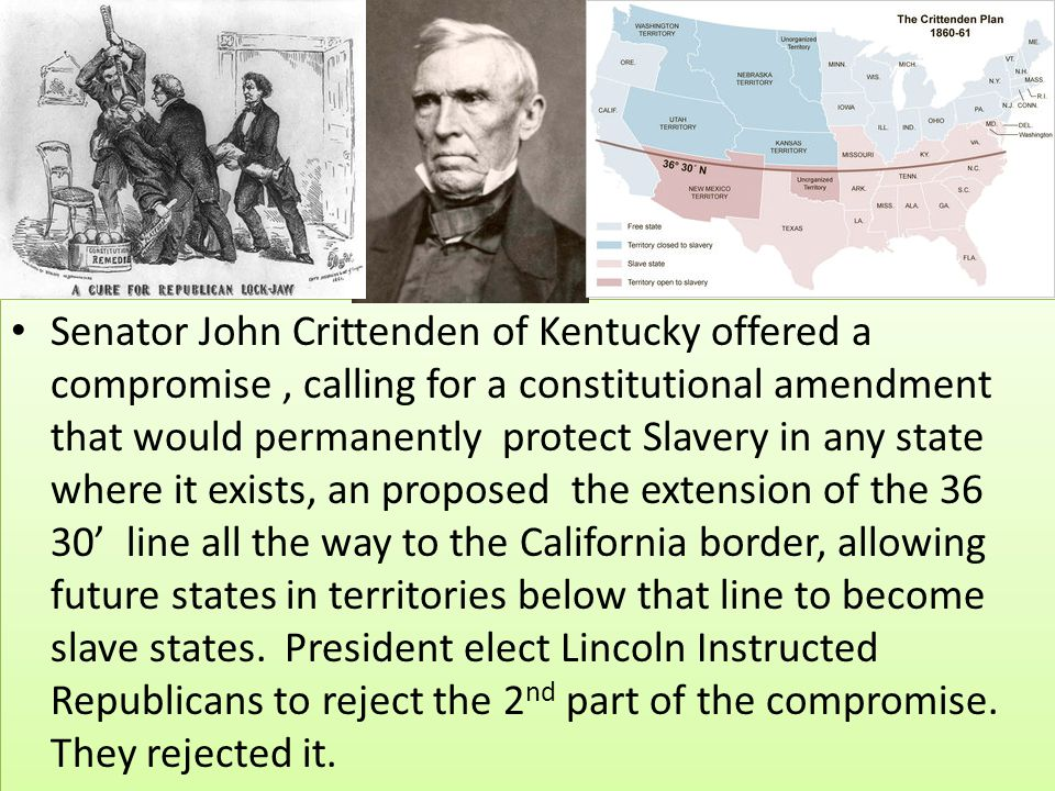 Senator John Crittenden of Kentucky offered a compromise , calling for a constitutional amendment that would permanently protect Slavery in any state where it exists, an proposed the extension of the 36 30' line all the way to the California border, allowing future states in territories below that line to become slave states.