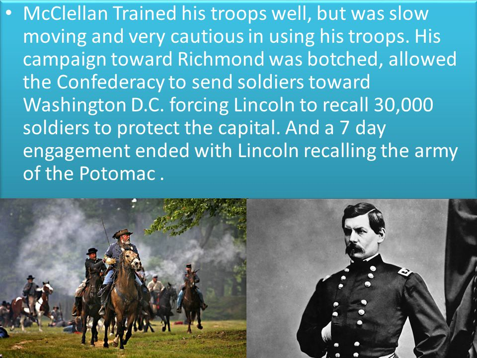 McClellan Trained his troops well, but was slow moving and very cautious in using his troops.