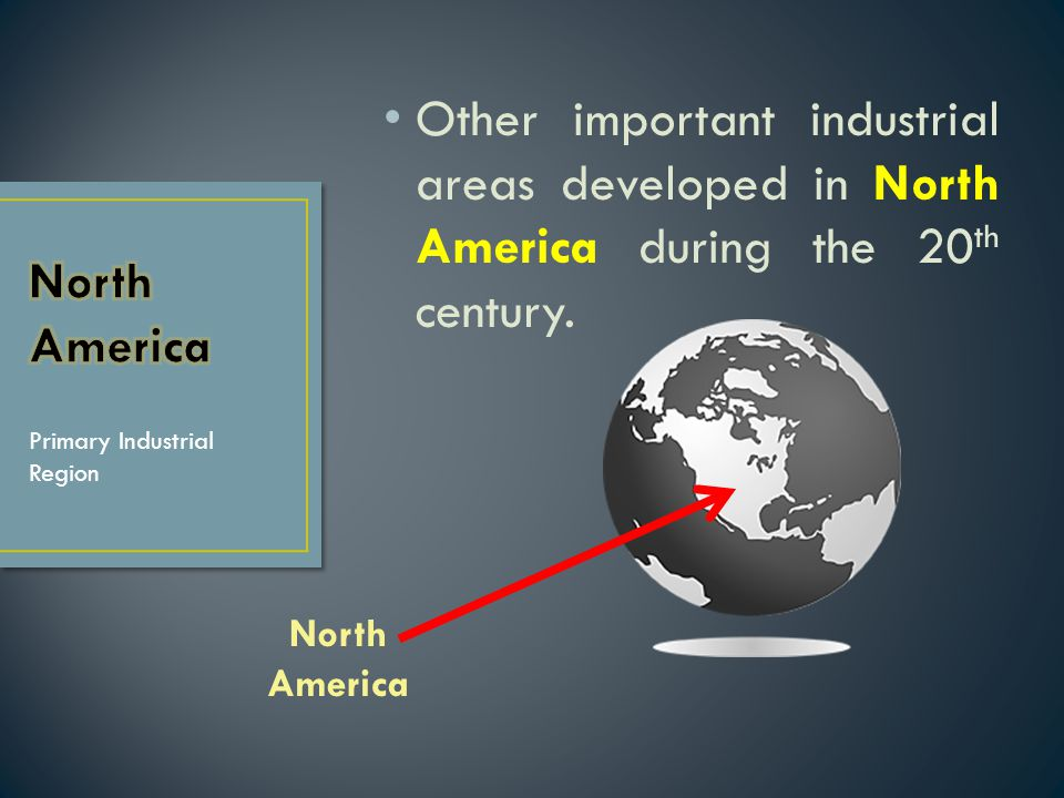 Other important industrial areas developed in North America during the 20th century.