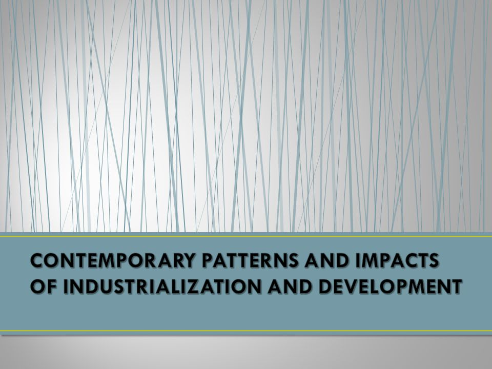 CONTEMPORARY PATTERNS AND IMPACTS OF INDUSTRIALIZATION AND DEVELOPMENT