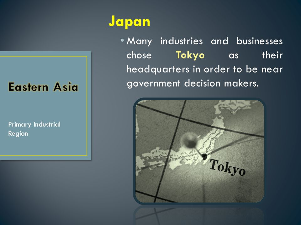 Japan Many industries and businesses chose Tokyo as their headquarters in order to be near government decision makers.