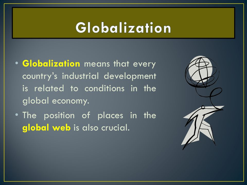 Globalization Globalization means that every country's industrial development is related to conditions in the global economy.