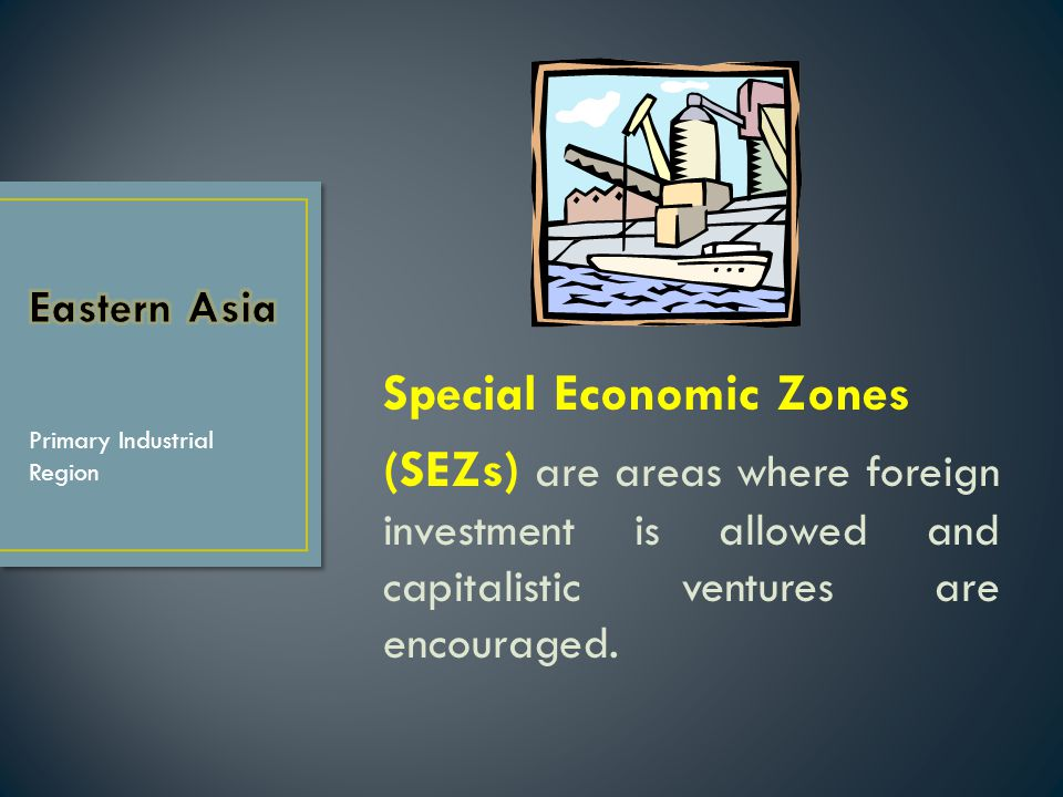 Eastern Asia Special Economic Zones (SEZs) are areas where foreign investment is allowed and capitalistic ventures are encouraged.