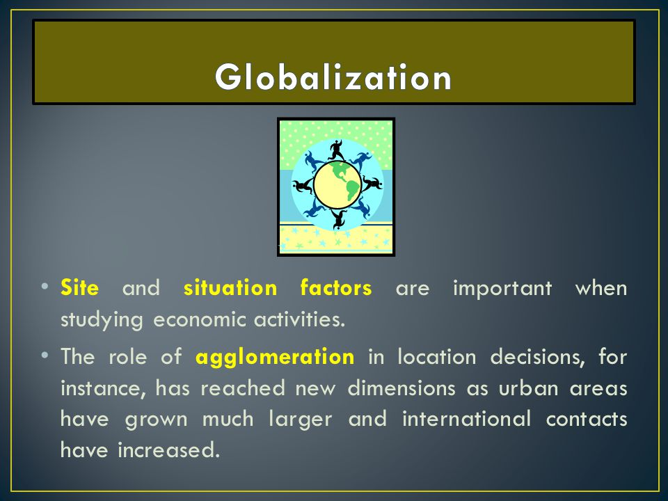 Globalization Site and situation factors are important when studying economic activities.