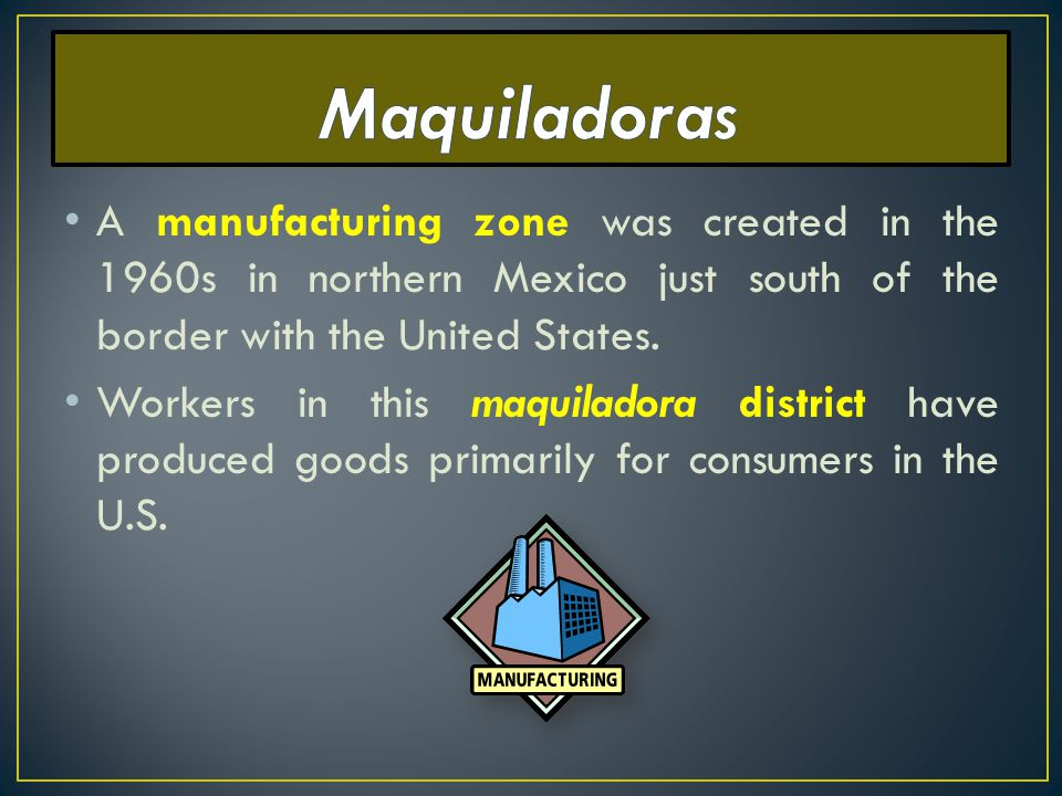 Maquiladoras A manufacturing zone was created in the 1960s in northern Mexico just south of the border with the United States.
