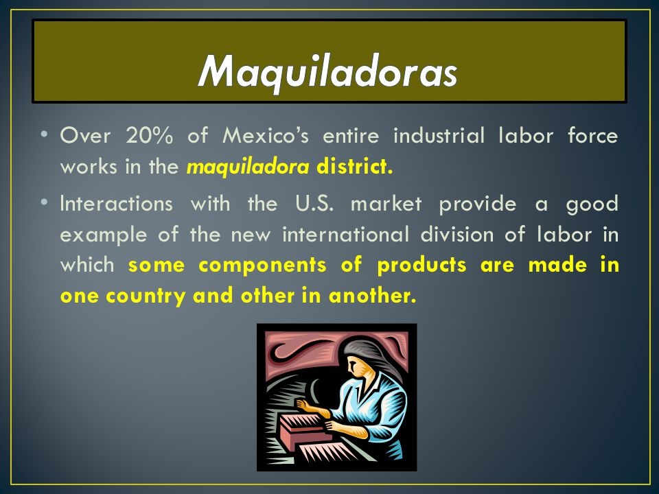 Maquiladoras Over 20% of Mexico's entire industrial labor force works in the maquiladora district.