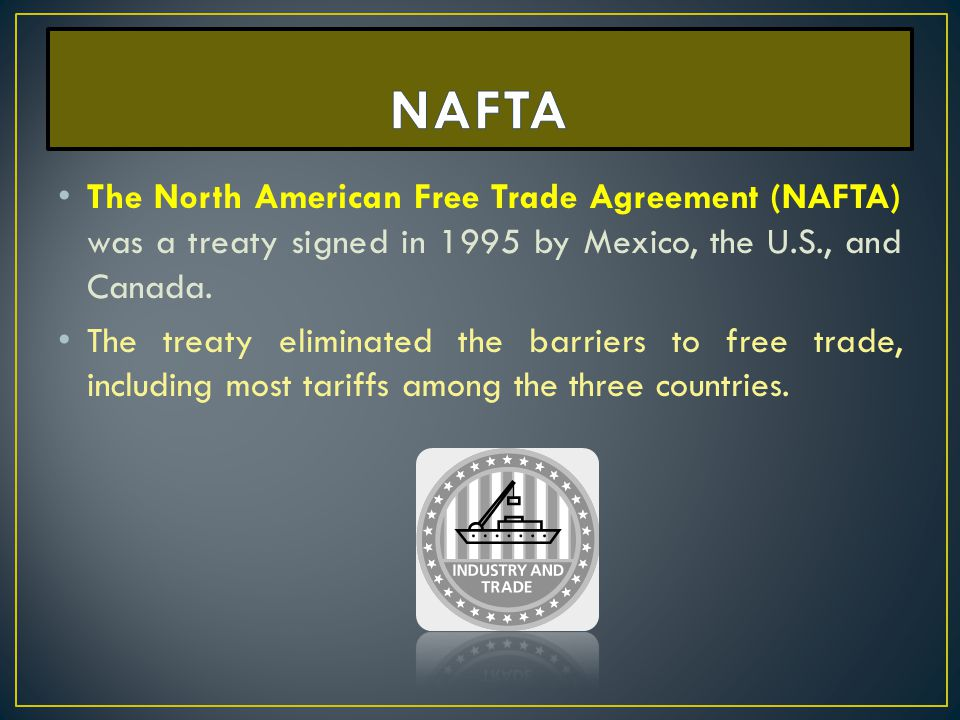NAFTA The North American Free Trade Agreement (NAFTA) was a treaty signed in 1995 by Mexico, the U.S., and Canada.