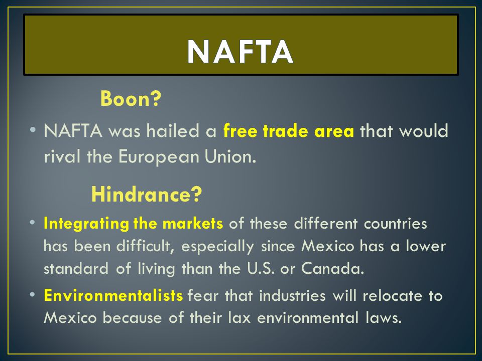 NAFTA Boon NAFTA was hailed a free trade area that would rival the European Union. Hindrance