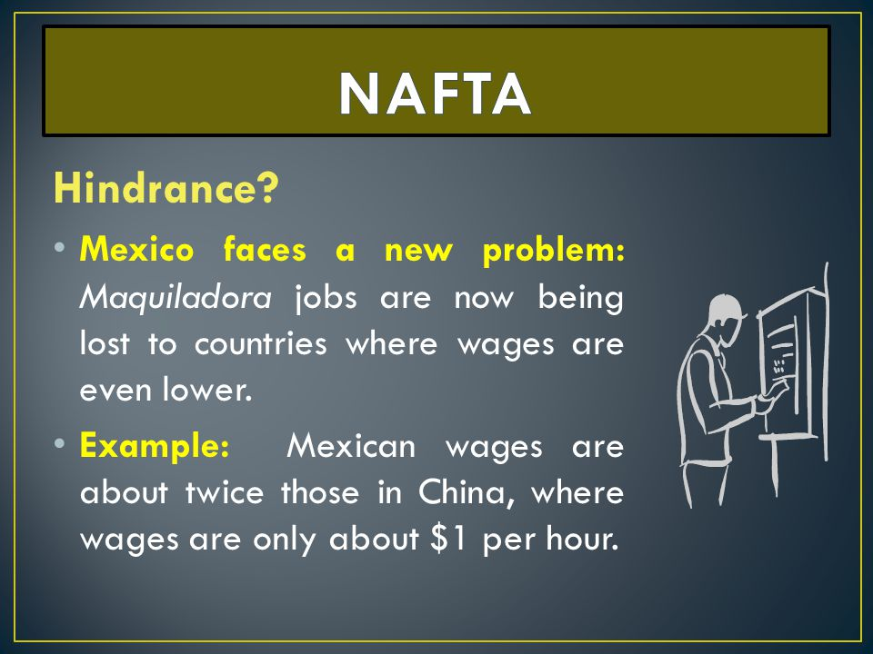 NAFTA Hindrance Mexico faces a new problem: Maquiladora jobs are now being lost to countries where wages are even lower.