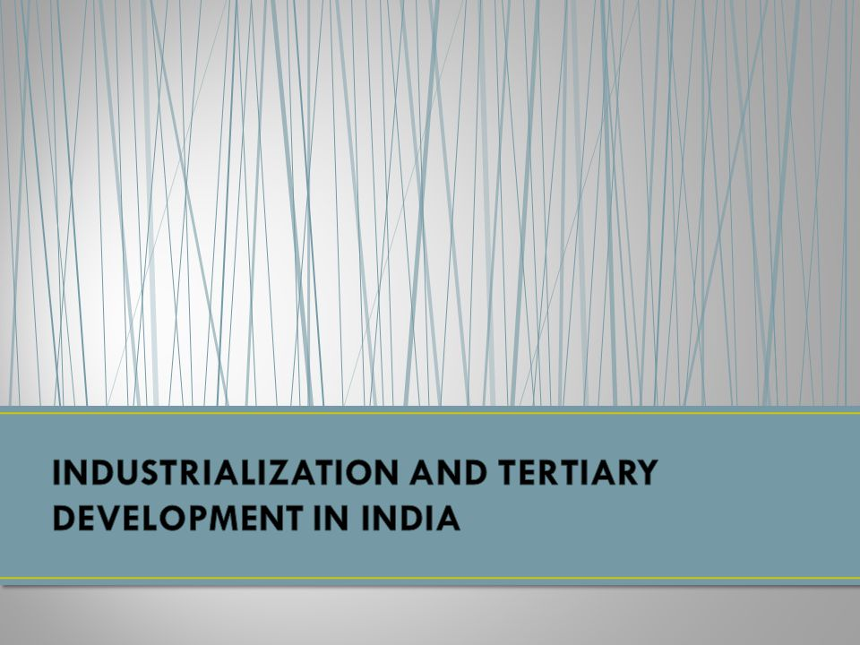 INDUSTRIALIZATION AND TERTIARY DEVELOPMENT IN INDIA