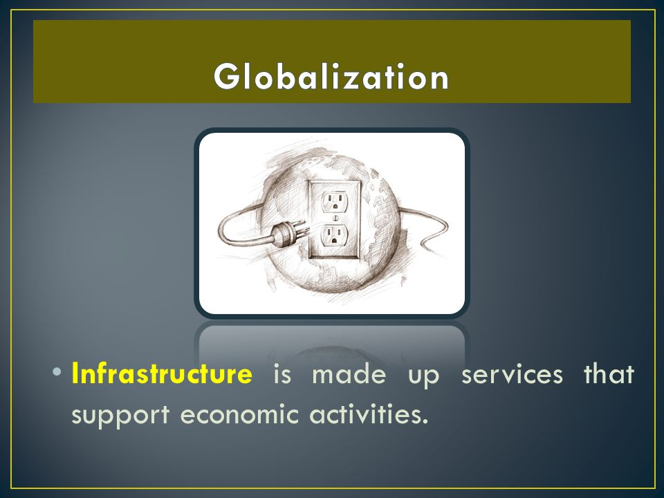 Globalization Infrastructure is made up services that support economic activities.