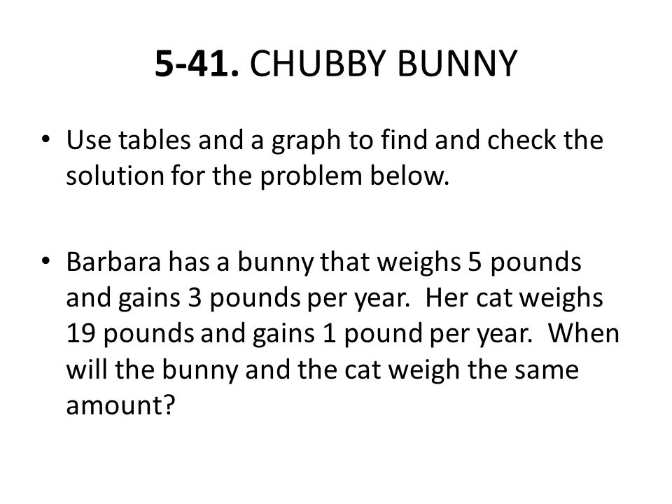 5-41. CHUBBY BUNNY Use tables and a graph to find and check the solution for the problem below.