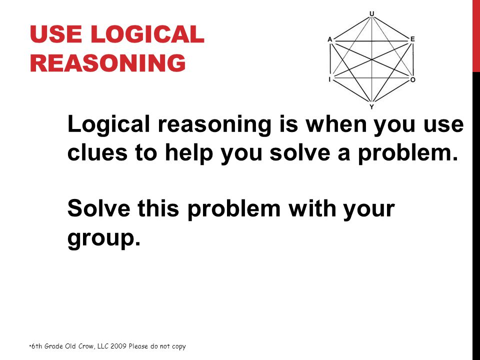 Use Logical Reasoning Logical reasoning is when you use clues to help you solve a problem. Solve this problem with your group.