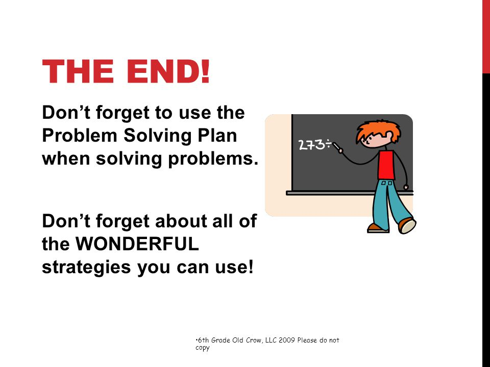 The End! Don't forget to use the Problem Solving Plan when solving problems. Don't forget about all of the WONDERFUL strategies you can use!