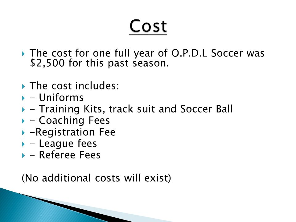 Cost The cost for one full year of O.P.D.L Soccer was $2,500 for this past season. The cost includes: