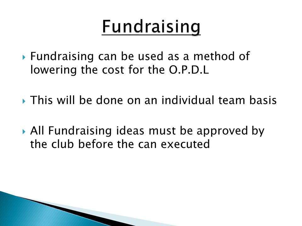 Fundraising Fundraising can be used as a method of lowering the cost for the O.P.D.L. This will be done on an individual team basis.
