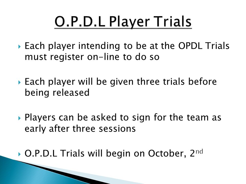 O.P.D.L Player Trials Each player intending to be at the OPDL Trials must register on-line to do so.