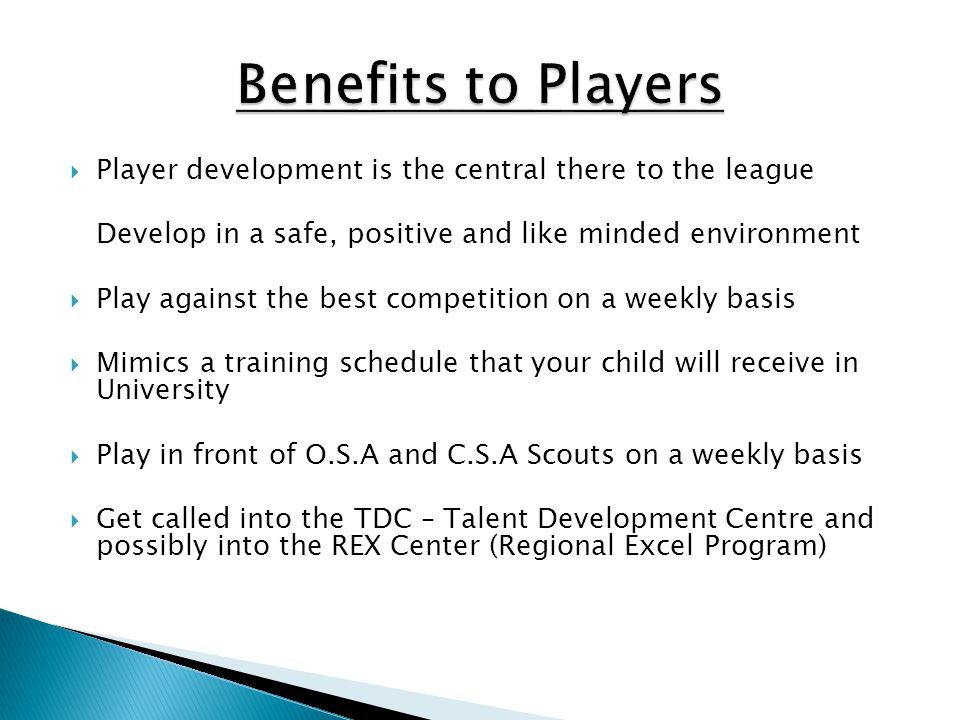 Benefits to Players Player development is the central there to the league. Develop in a safe, positive and like minded environment.
