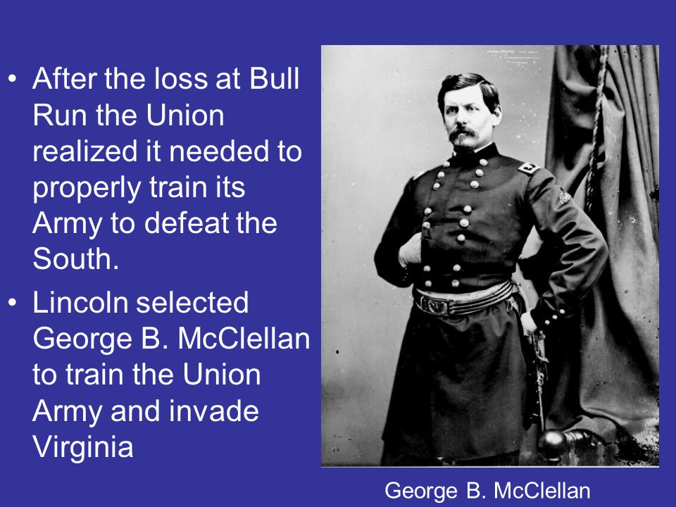 After the loss at Bull Run the Union realized it needed to properly train its Army to defeat the South.
