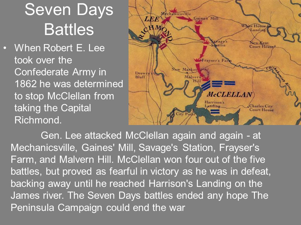 Seven Days Battles When Robert E. Lee took over the Confederate Army in 1862 he was determined to stop McClellan from taking the Capital Richmond.