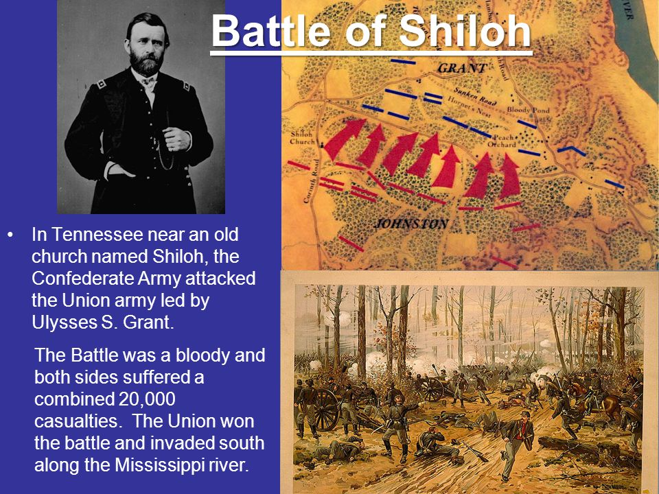 Battle of Shiloh In Tennessee near an old church named Shiloh, the Confederate Army attacked the Union army led by Ulysses S. Grant.