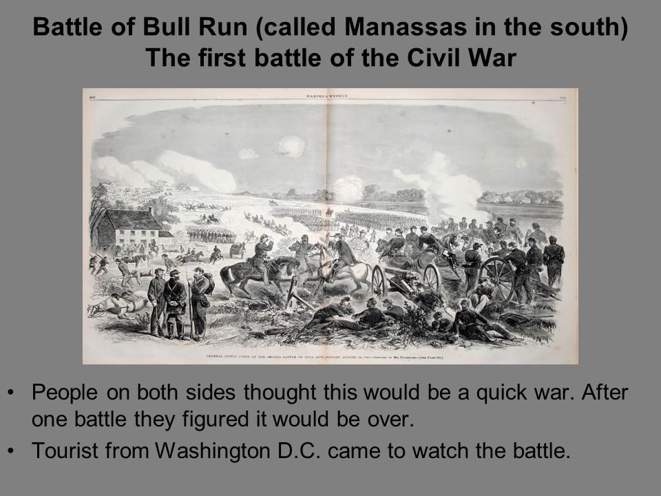Battle of Bull Run (called Manassas in the south) The first battle of the Civil War